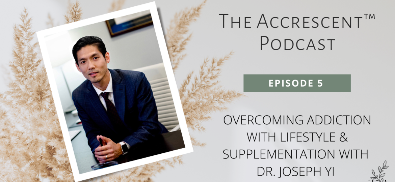 The Accrescent™ Podcast Ep. 5 - Overcoming Addiction w/Holistic Psychiatrist Dr. Joseph Yi