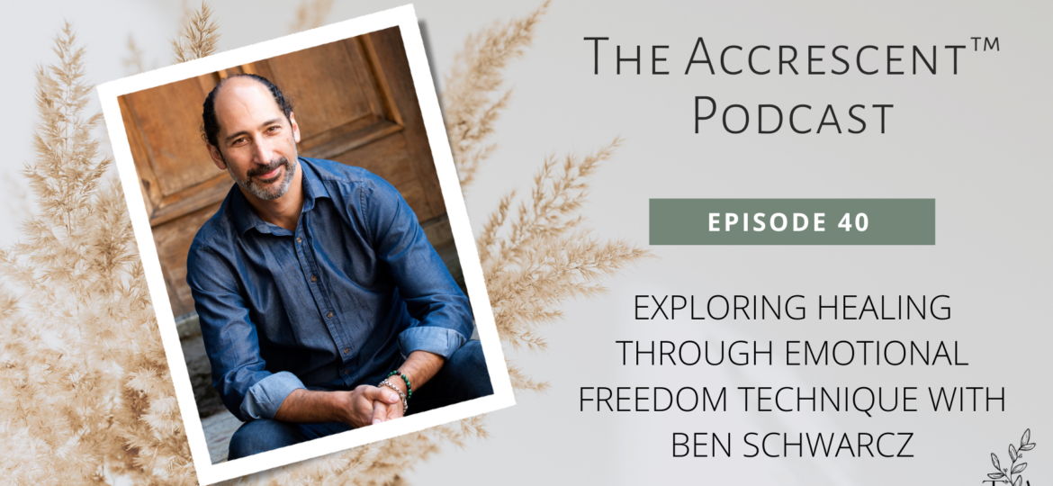 The Accrescent™ Podcast Ep. 40 - Emotional Freedom Technique w/Ben Schwarcz